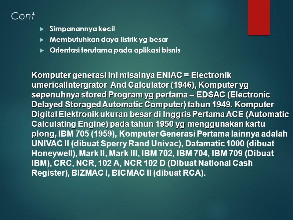 Cont  Simpanannya kecil  Membutuhkan daya listrik yg besar  Orientasi terutama pada aplikasi bisnis Komputer generasi ini misalnya ENIAC = Electron