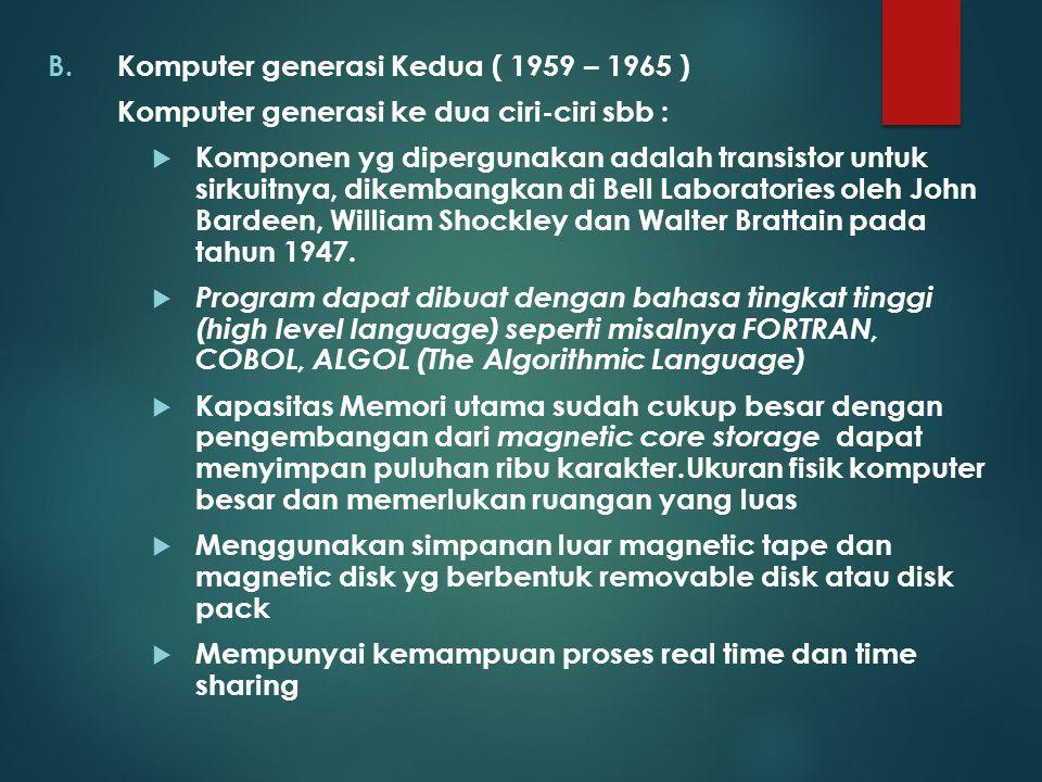 B.Komputer generasi Kedua ( 1959 – 1965 ) Komputer generasi ke dua ciri-ciri sbb :  Komponen yg dipergunakan adalah transistor untuk sirkuitnya, dike