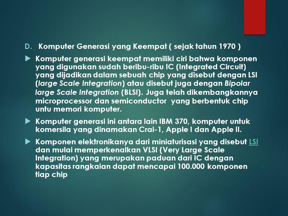 D.Komputer Generasi yang Keempat ( sejak tahun 1970 )  Komputer generasi keempat memiliki ciri bahwa komponen yang digunakan sudah beribu-ribu IC (In