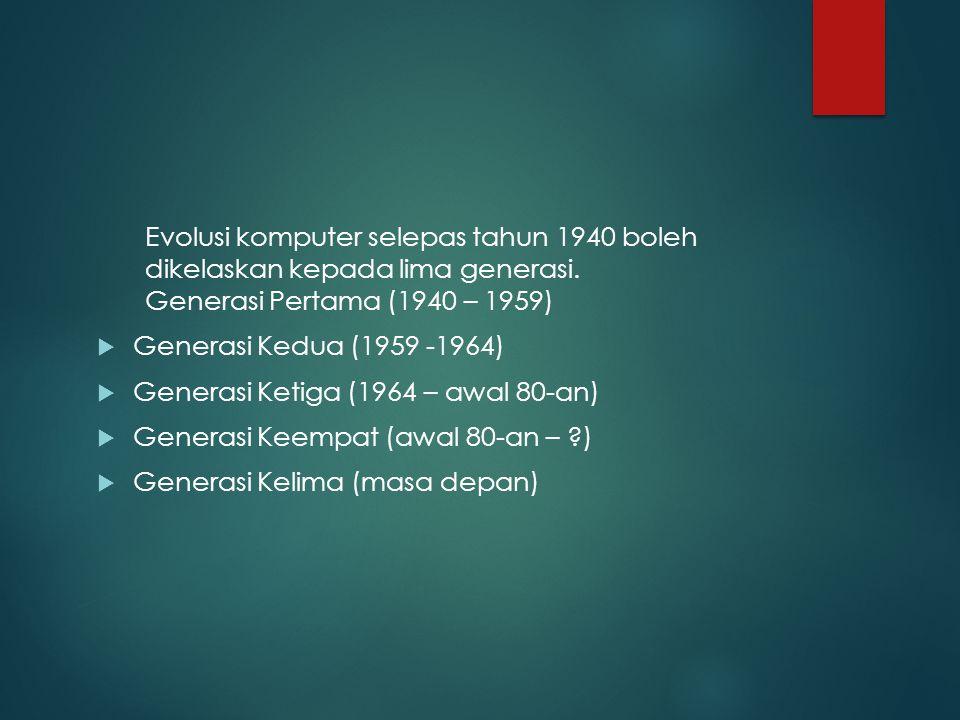 Evolusi komputer selepas tahun 1940 boleh dikelaskan kepada lima generasi. Generasi Pertama (1940 – 1959)  Generasi Kedua (1959 -1964)  Generasi Ket