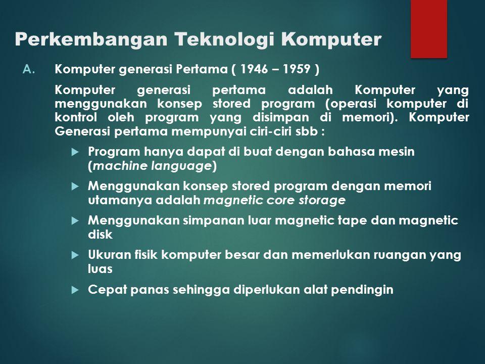 Perkembangan Teknologi Komputer A.Komputer generasi Pertama ( 1946 – 1959 ) Komputer generasi pertama adalah Komputer yang menggunakan konsep stored p