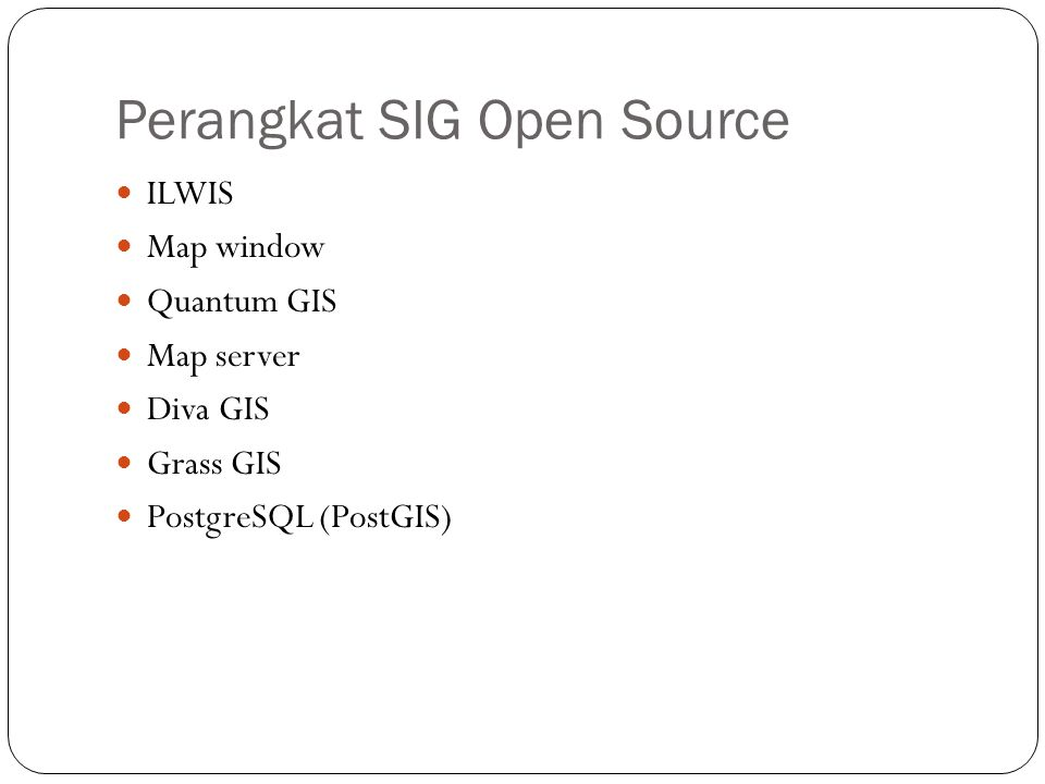 Perangkat SIG Open Source ILWIS Map window Quantum GIS Map server Diva GIS Grass GIS PostgreSQL (PostGIS)