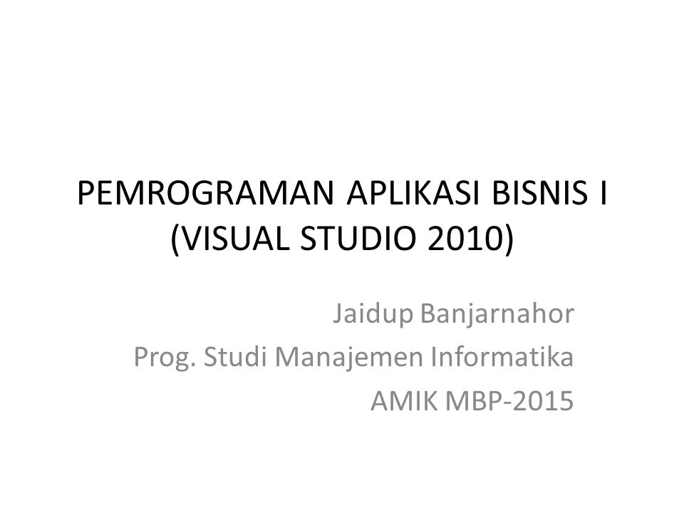 PEMROGRAMAN APLIKASI BISNIS I (VISUAL STUDIO 2010) Jaidup Banjarnahor Prog. Studi Manajemen Informatika AMIK MBP-2015