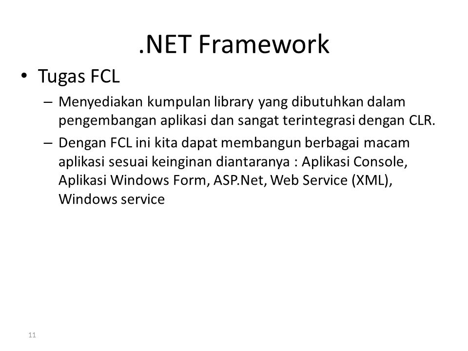 .NET Framework Tugas FCL – Menyediakan kumpulan library yang dibutuhkan dalam pengembangan aplikasi dan sangat terintegrasi dengan CLR. – Dengan FCL i