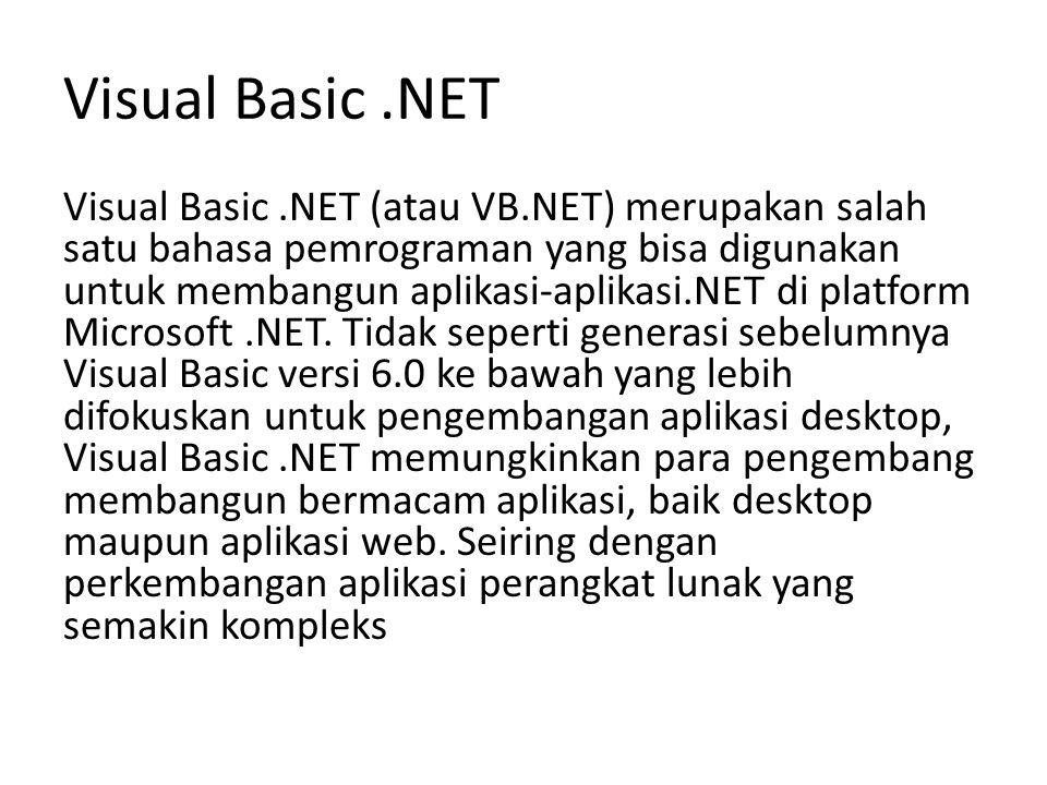 Visual Basic.NET Visual Basic.NET (atau VB.NET) merupakan salah satu bahasa pemrograman yang bisa digunakan untuk membangun aplikasi-aplikasi.NET di p