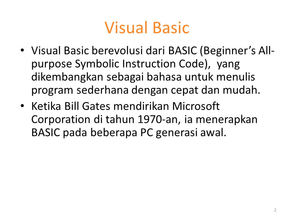 Visual Basic Visual Basic berevolusi dari BASIC (Beginner's All- purpose Symbolic Instruction Code), yang dikembangkan sebagai bahasa untuk menulis pr