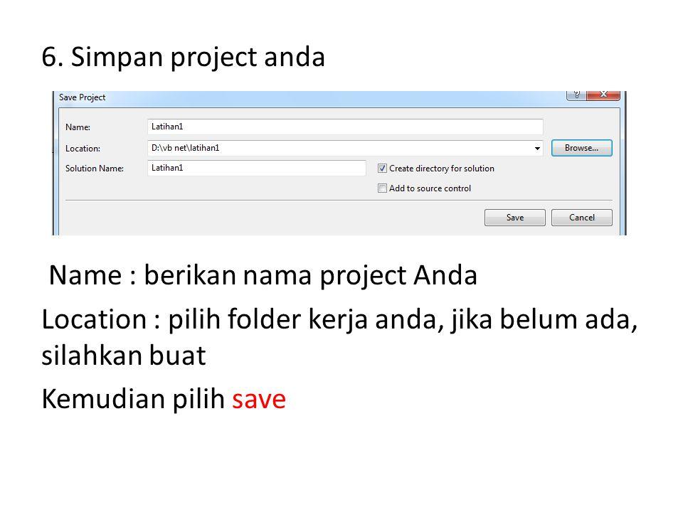 6. Simpan project anda Name : berikan nama project Anda Location : pilih folder kerja anda, jika belum ada, silahkan buat Kemudian pilih save