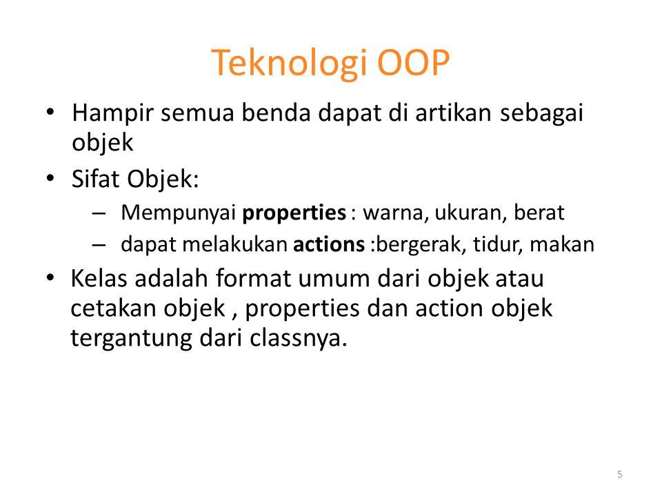 Teknologi OOP Hampir semua benda dapat di artikan sebagai objek Sifat Objek: – Mempunyai properties : warna, ukuran, berat – dapat melakukan actions :