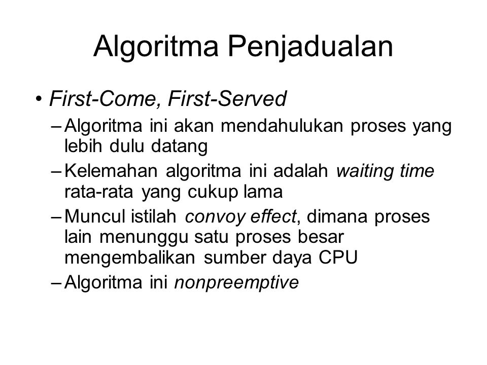 Algoritma Penjadualan First-Come, First-Served –Algoritma ini akan mendahulukan proses yang lebih dulu datang –Kelemahan algoritma ini adalah waiting