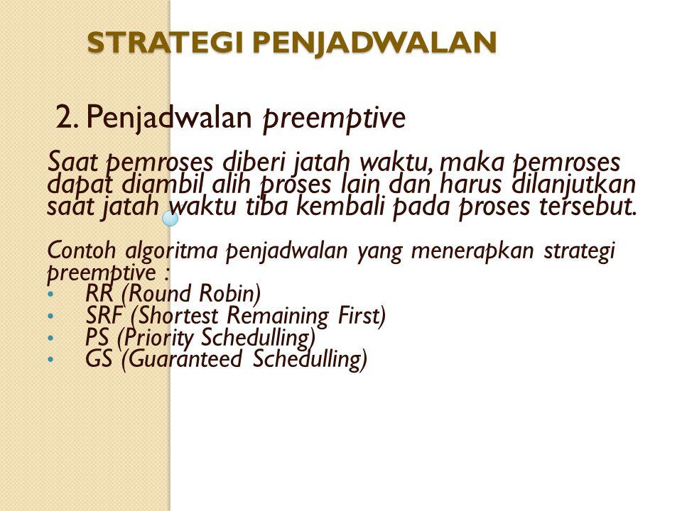 2. Penjadwalan preemptive Saat pemroses diberi jatah waktu, maka pemroses dapat diambil alih proses lain dan harus dilanjutkan saat jatah waktu tiba k