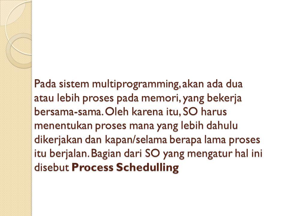 Prioity Schedulling (PS) ; Penjadwalan Berprioritas konsep utama penjadwalan adalah tiap proses diberi prioritas dan proses berprioritas tertinggi mendapat jatah waktu pemroses, tapi jika beberapa proses memiliki prioritas yang sama, maka penjadwalan mana yang digunakan..?.