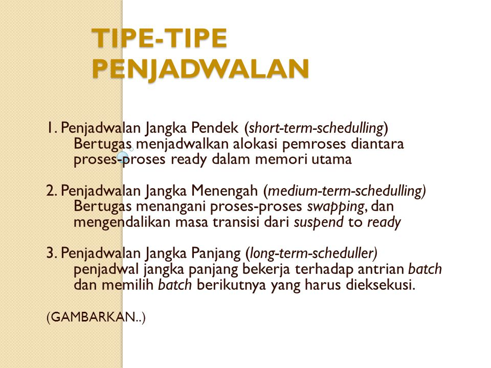 TIPE-TIPE PENJADWALAN 1. Penjadwalan Jangka Pendek (short-term-schedulling) Bertugas menjadwalkan alokasi pemroses diantara proses-proses ready dalam