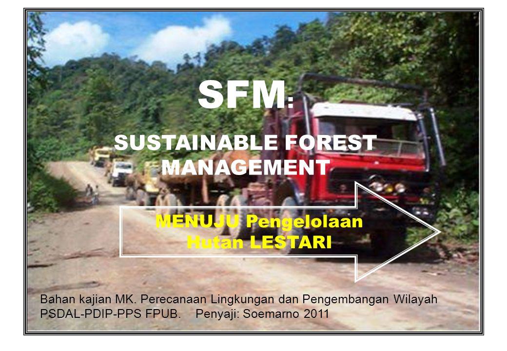 1 SFM : SUSTAINABLE FOREST MANAGEMENT MENUJU Pengelolaan Hutan LESTARI Bahan kajian MK. Perecanaan Lingkungan dan Pengembangan Wilayah PSDAL-PDIP-PPS