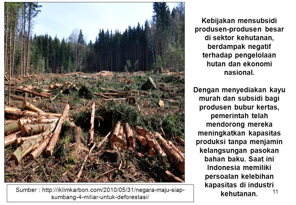 11 Kebijakan mensubsidi produsen-produsen besar di sektor kehutanan, berdampak negatif terhadap pengelolaan hutan dan ekonomi nasional. Dengan menyedi