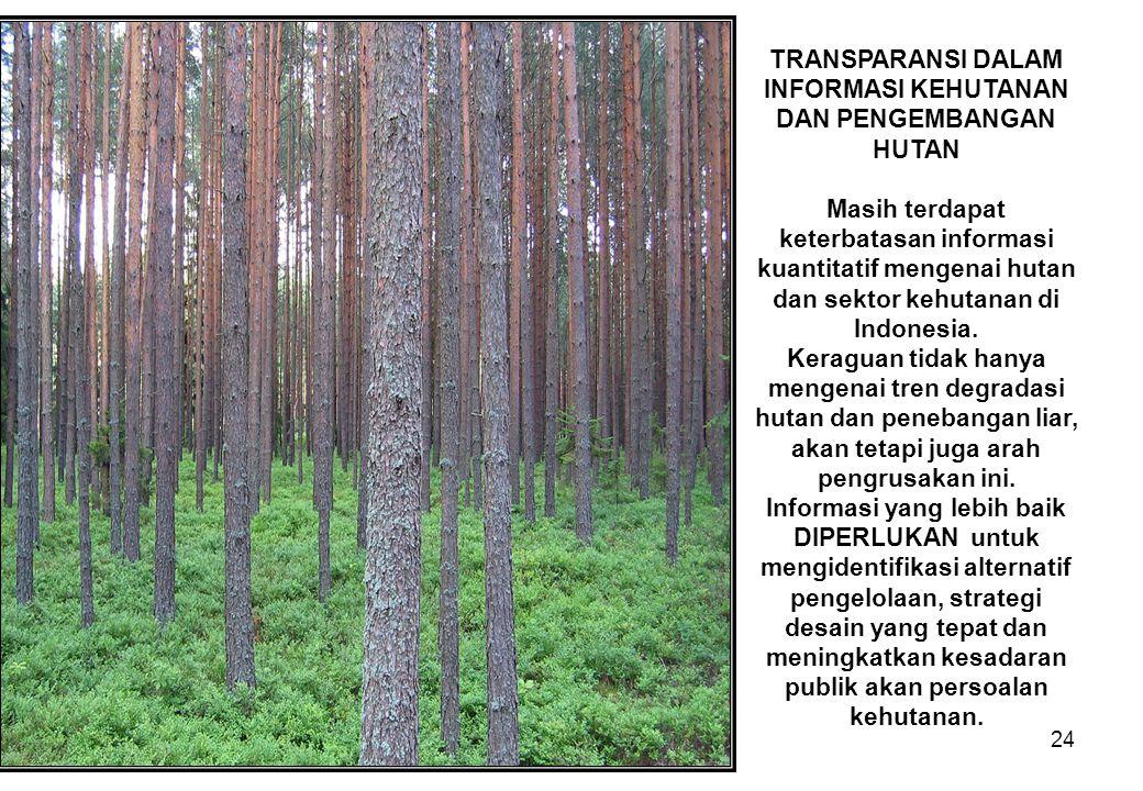 24 TRANSPARANSI DALAM INFORMASI KEHUTANAN DAN PENGEMBANGAN HUTAN Masih terdapat keterbatasan informasi kuantitatif mengenai hutan dan sektor kehutanan