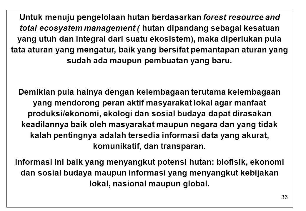 36 Untuk menuju pengelolaan hutan berdasarkan forest resource and total ecosystem management ( hutan dipandang sebagai kesatuan yang utuh dan integral