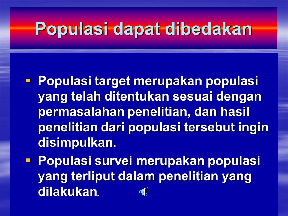 Populasi dapat dibedakan  Populasi target merupakan populasi yang telah ditentukan sesuai dengan permasalahan penelitian, dan hasil penelitian dari populasi tersebut ingin disimpulkan.