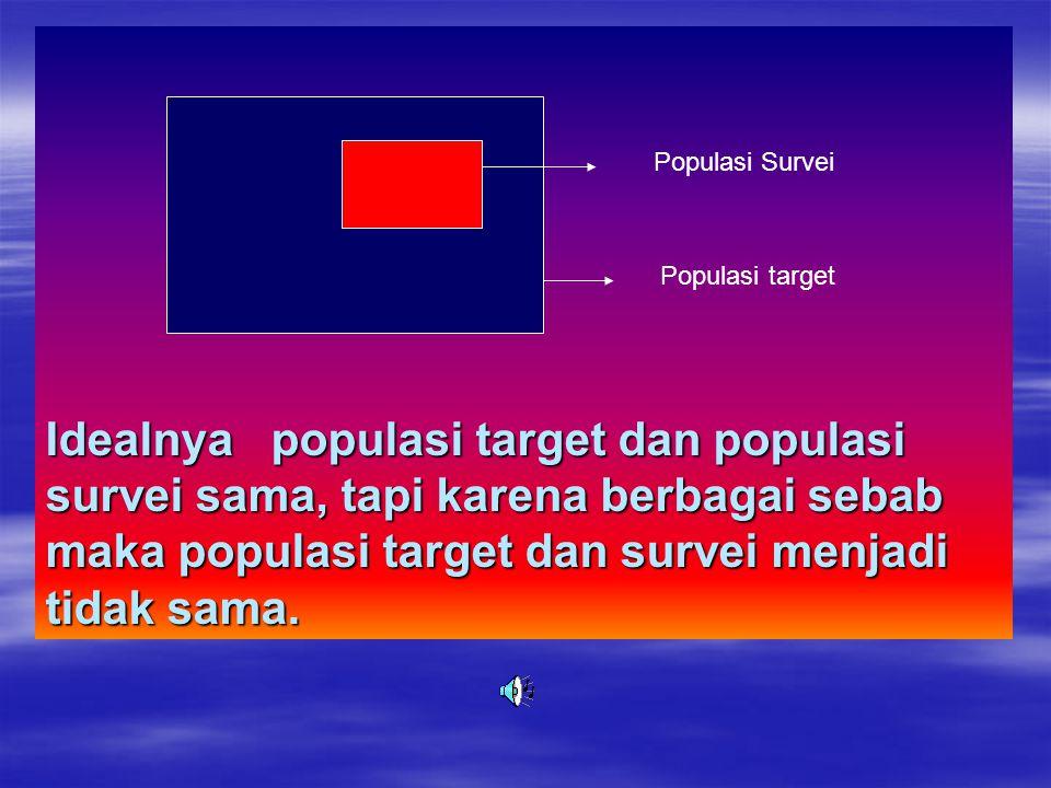 Idealnya populasi target dan populasi survei sama, tapi karena berbagai sebab maka populasi target dan survei menjadi tidak sama.