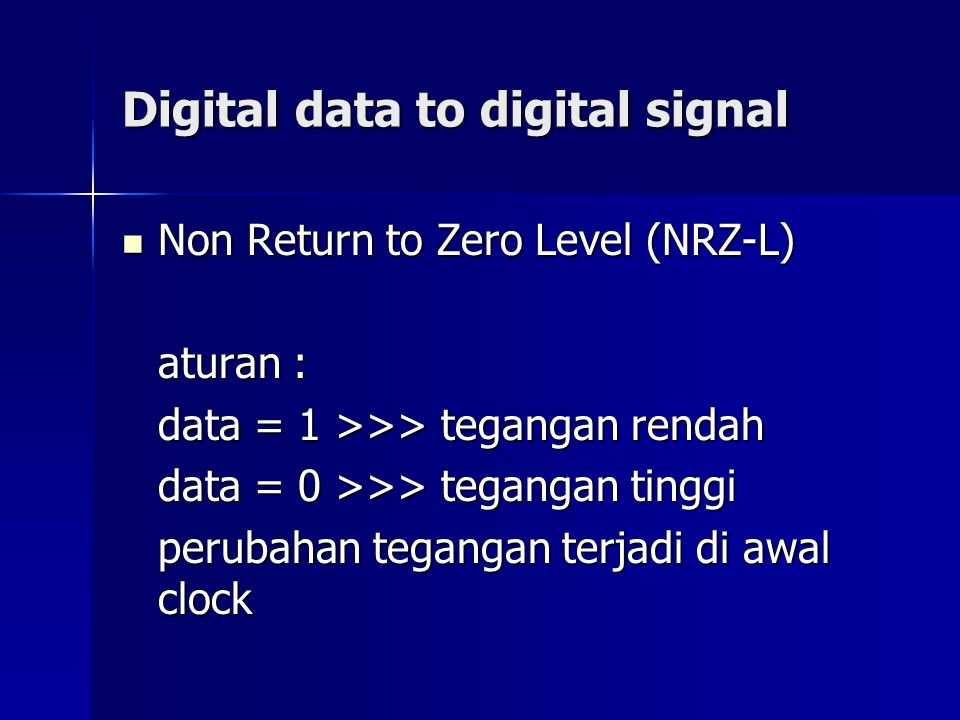 Digital data to digital signal Non Return to Zero Level (NRZ-L) Non Return to Zero Level (NRZ-L) aturan : data = 1 >>> tegangan rendah data = 0 >>> te