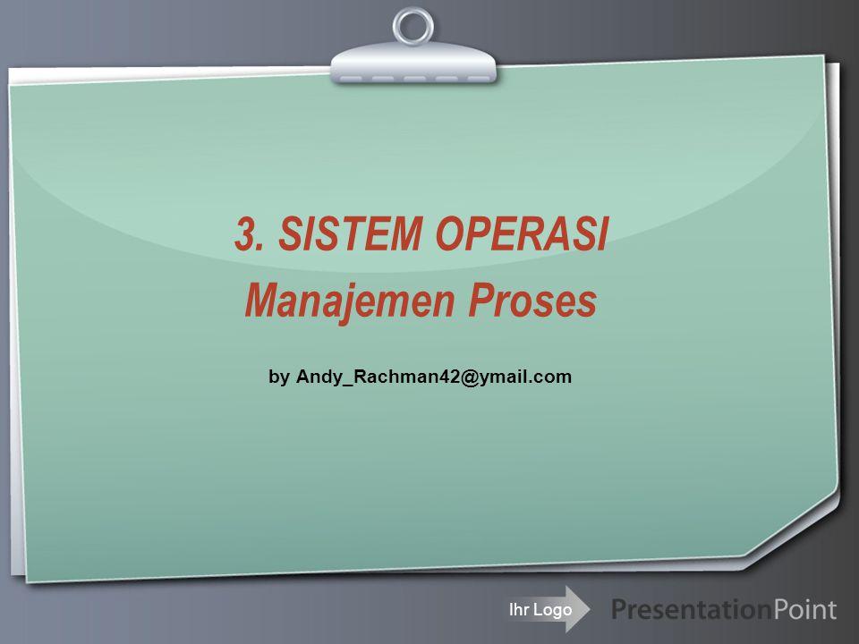 Ihr Logo 3. SISTEM OPERASI Manajemen Proses by Andy_Rachman42@ymail.com