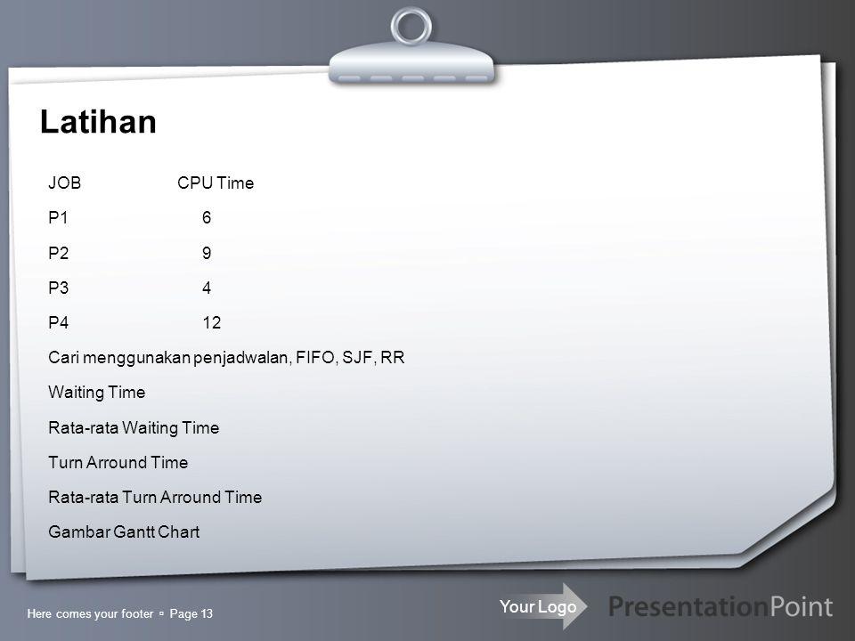 Your Logo Latihan JOB CPU Time P1 6 P2 9 P3 4 P4 12 Cari menggunakan penjadwalan, FIFO, SJF, RR Waiting Time Rata-rata Waiting Time Turn Arround Time Rata-rata Turn Arround Time Gambar Gantt Chart Here comes your footer  Page 13