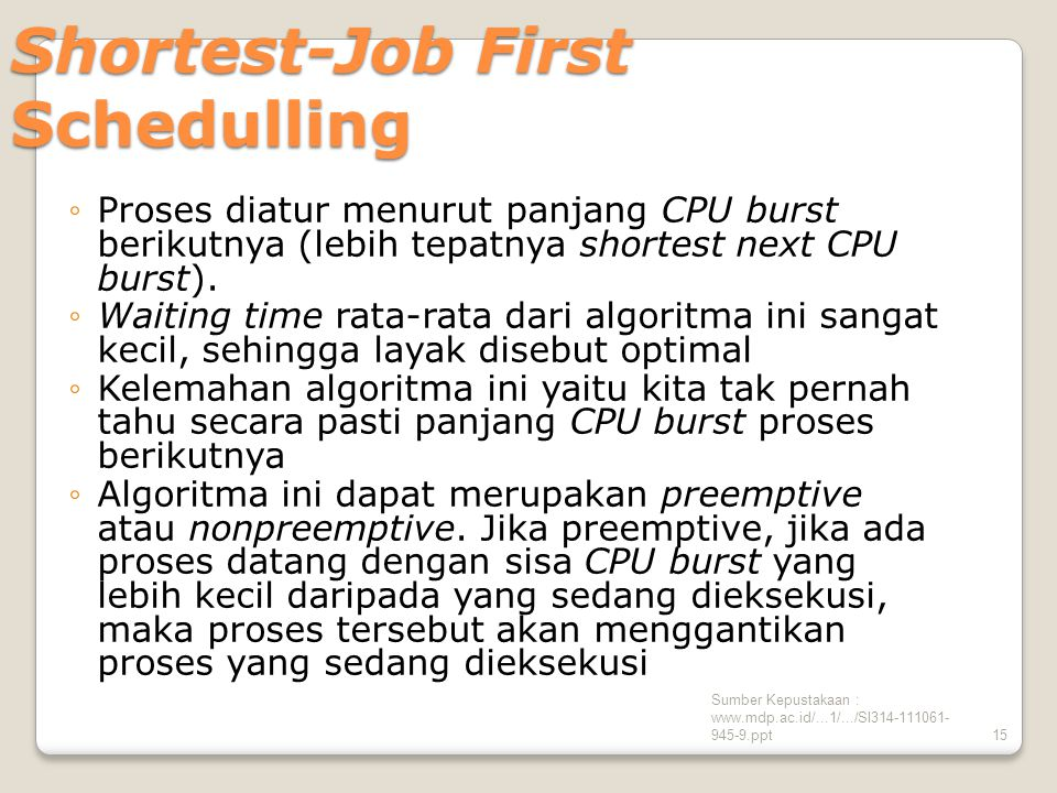 Sumber Kepustakaan : www.mdp.ac.id/...1/.../SI314-111061- 945-9.ppt15 Shortest-Job First Schedulling ◦Proses diatur menurut panjang CPU burst berikutnya (lebih tepatnya shortest next CPU burst).