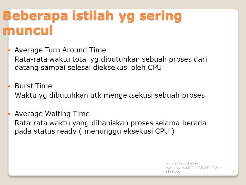 Sumber Kepustakaan : www.mdp.ac.id/...1/.../SI314-111061- 945-9.ppt7 Beberapa istilah yg sering muncul Average Turn Around Time Rata-rata waktu total yg dibutuhkan sebuah proses dari datang sampai selesai dieksekusi oleh CPU Burst Time Waktu yg dibutuhkan utk mengeksekusi sebuah proses Average Waiting Time Rata-rata waktu yang dihabiskan proses selama berada pada status ready ( menunggu eksekusi CPU )