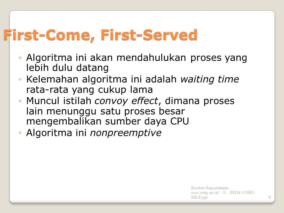 Sumber Kepustakaan : www.mdp.ac.id/...1/.../SI314-111061- 945-9.ppt8 First-Come, First-Served ◦Algoritma ini akan mendahulukan proses yang lebih dulu datang ◦Kelemahan algoritma ini adalah waiting time rata-rata yang cukup lama ◦Muncul istilah convoy effect, dimana proses lain menunggu satu proses besar mengembalikan sumber daya CPU ◦Algoritma ini nonpreemptive