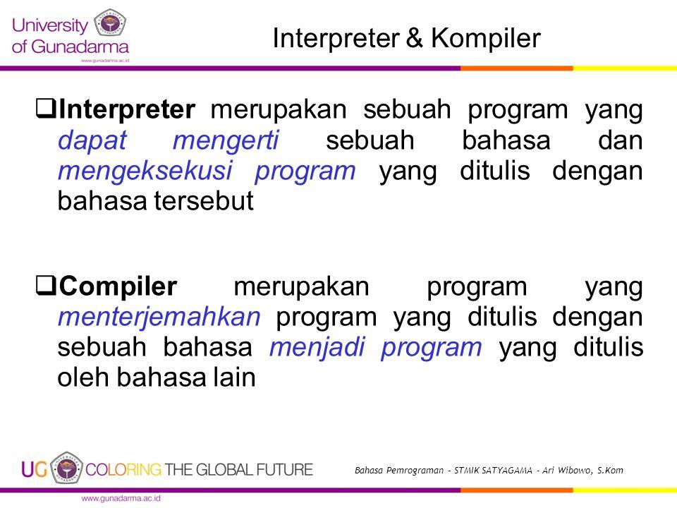 Interpreter & Kompiler  Interpreter merupakan sebuah program yang dapat mengerti sebuah bahasa dan mengeksekusi program yang ditulis dengan bahasa tersebut  Compiler merupakan program yang menterjemahkan program yang ditulis dengan sebuah bahasa menjadi program yang ditulis oleh bahasa lain Bahasa Pemrograman – STMIK SATYAGAMA - Ari Wibowo, S.Kom