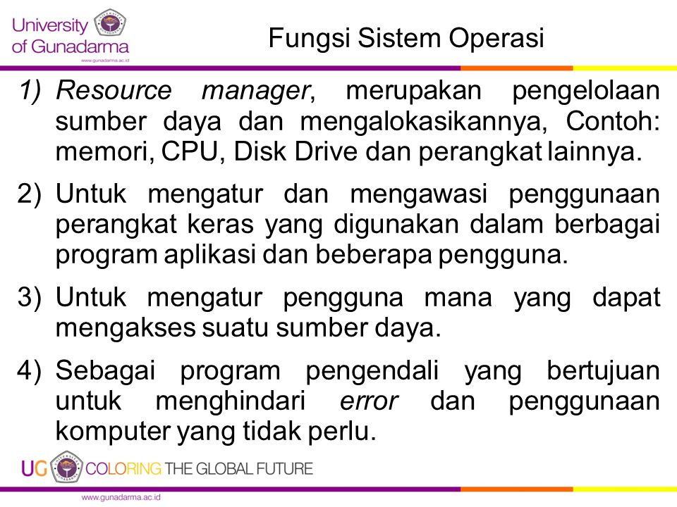 Fungsi Sistem Operasi 1)Resource manager, merupakan pengelolaan sumber daya dan mengalokasikannya, Contoh: memori, CPU, Disk Drive dan perangkat lainnya.