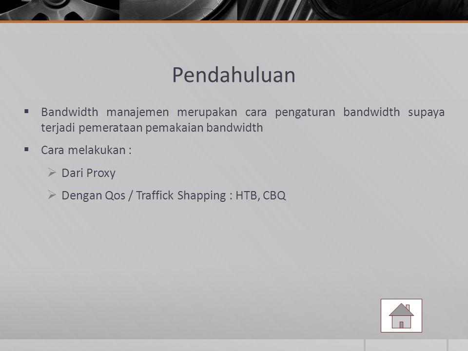 Pendahuluan  Bandwidth manajemen merupakan cara pengaturan bandwidth supaya terjadi pemerataan pemakaian bandwidth  Cara melakukan :  Dari Proxy 