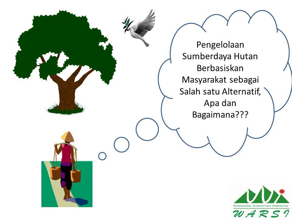 Pengelolaan Sumberdaya Hutan Berbasiskan Masyarakat sebagai Salah satu Alternatif, Apa dan Bagaimana???