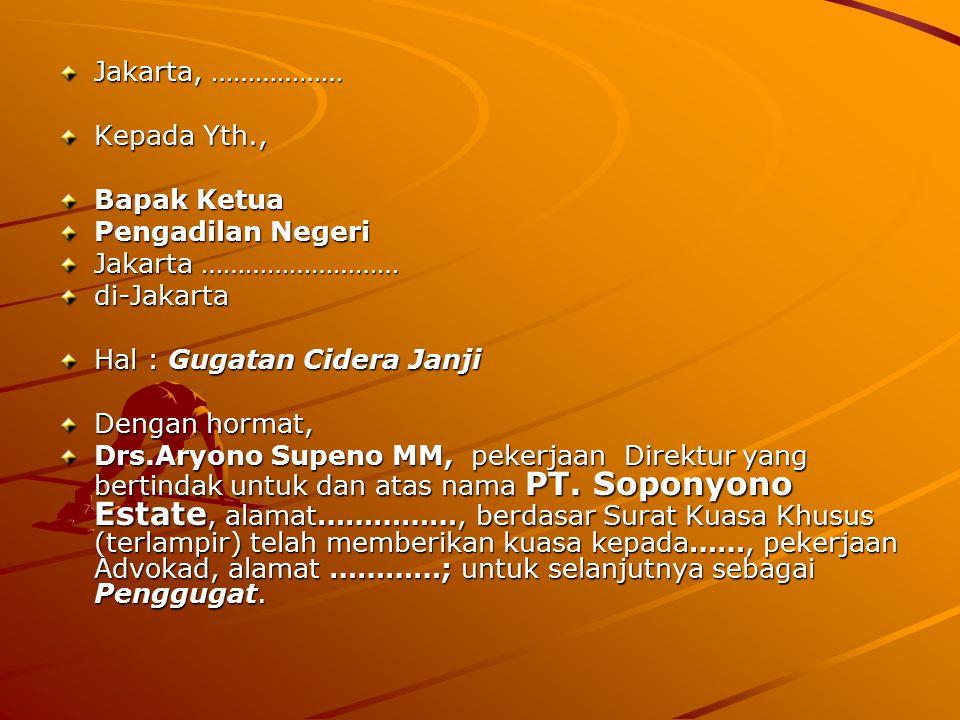 Jakarta, ……………… Kepada Yth., Bapak Ketua Pengadilan Negeri Jakarta ……………………… di-Jakarta Hal : Gugatan Cidera Janji Dengan hormat, Drs.Aryono Supeno MM, pekerjaan Direktur yang bertindak untuk dan atas nama PT.