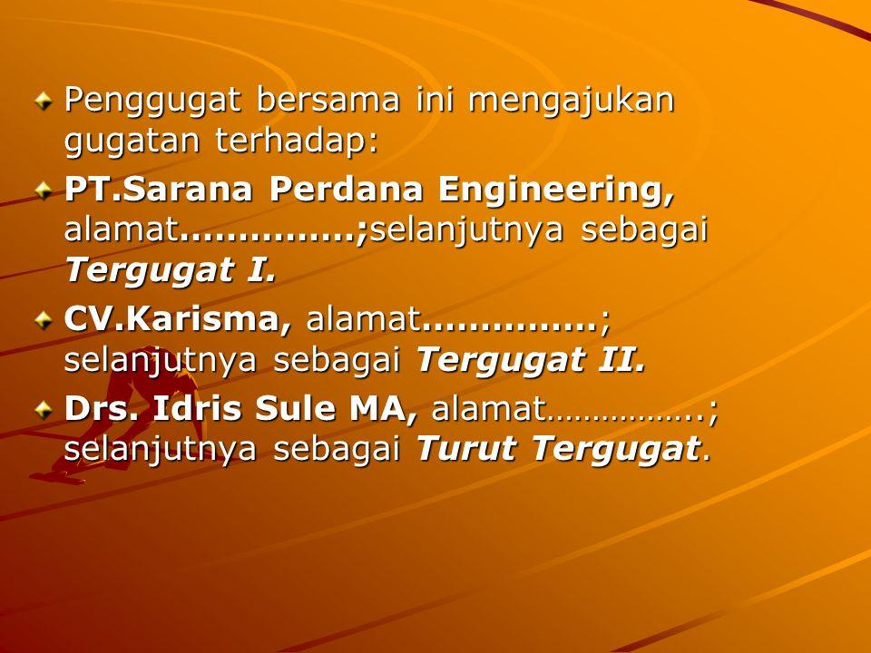 Penggugat bersama ini mengajukan gugatan terhadap: PT.Sarana Perdana Engineering, alamat……………;selanjutnya sebagai Tergugat I.