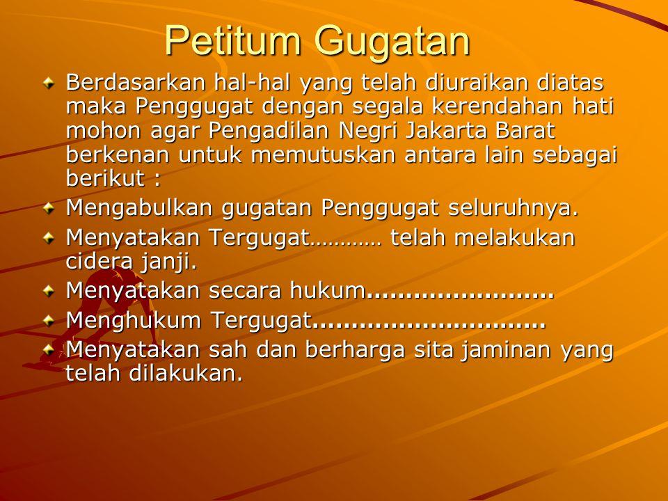 Petitum Gugatan Berdasarkan hal-hal yang telah diuraikan diatas maka Penggugat dengan segala kerendahan hati mohon agar Pengadilan Negri Jakarta Barat berkenan untuk memutuskan antara lain sebagai berikut : Mengabulkan gugatan Penggugat seluruhnya.