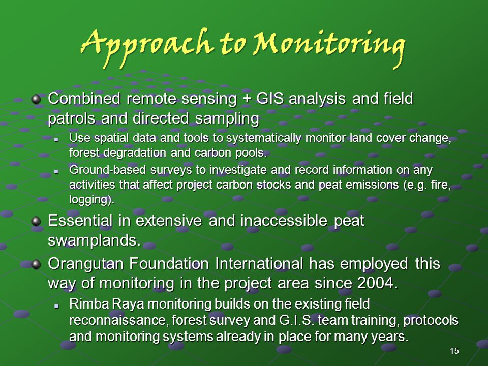 Approach to Monitoring Combined remote sensing + GIS analysis and field patrols and directed sampling Use spatial data and tools to systematically monitor land cover change, forest degradation and carbon pools.