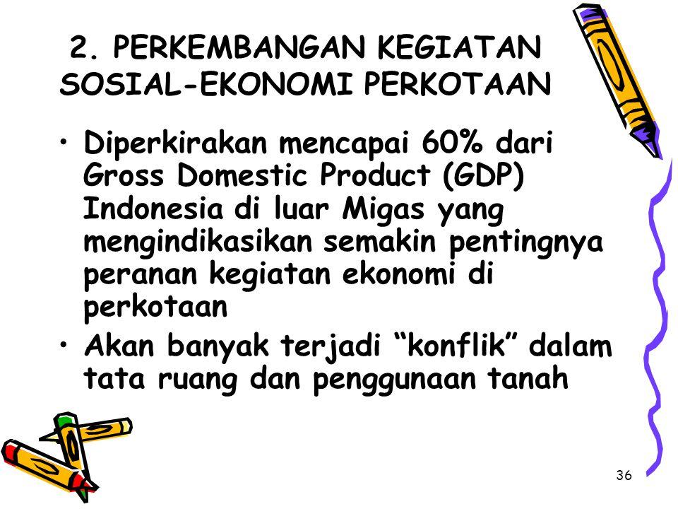 36 2. PERKEMBANGAN KEGIATAN SOSIAL-EKONOMI PERKOTAAN Diperkirakan mencapai 60% dari Gross Domestic Product (GDP) Indonesia di luar Migas yang mengindi