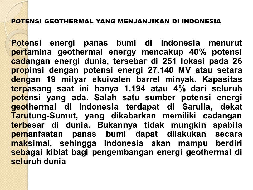 POTENSI GEOTHERMAL YANG MENJANJIKAN DI INDONESIA Potensi energi panas bumi di Indonesia menurut pertamina geothermal energy mencakup 40% potensi cadangan energi dunia, tersebar di 251 lokasi pada 26 propinsi dengan potensi energi 27.140 MV atau setara dengan 19 milyar ekuivalen barrel minyak.