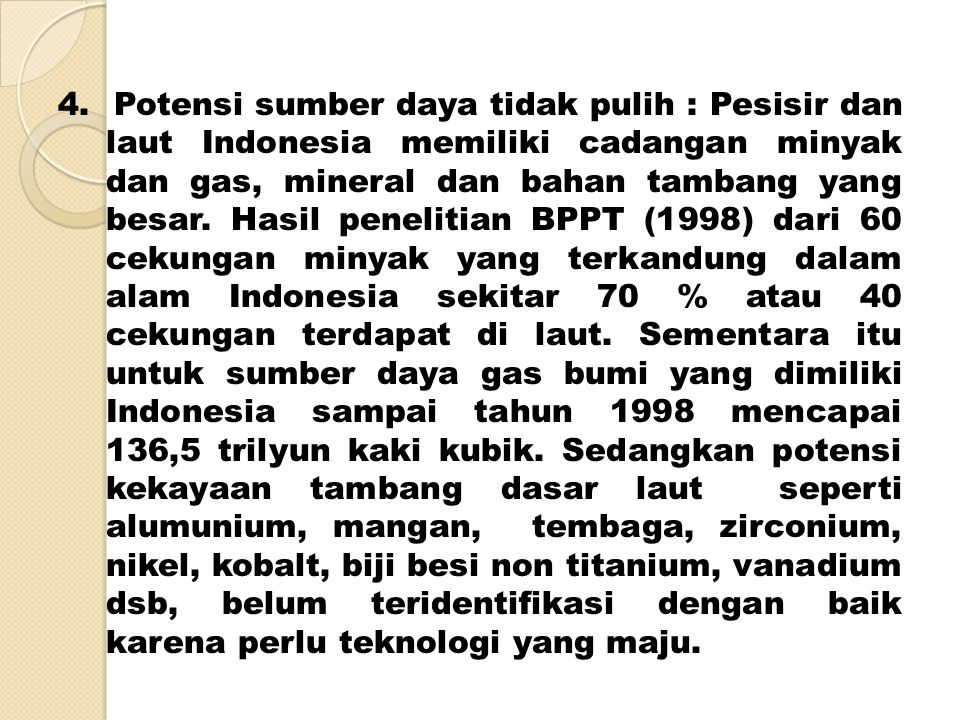 4. Potensi sumber daya tidak pulih : Pesisir dan laut Indonesia memiliki cadangan minyak dan gas, mineral dan bahan tambang yang besar. Hasil peneliti