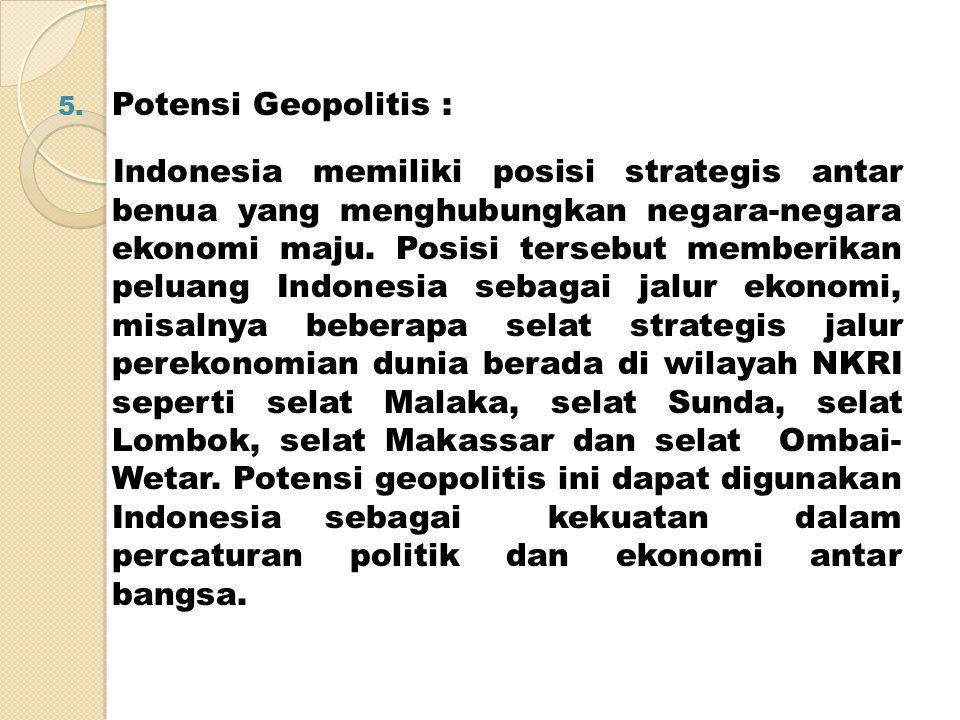 5. Potensi Geopolitis : Indonesia memiliki posisi strategis antar benua yang menghubungkan negara-negara ekonomi maju. Posisi tersebut memberikan pelu
