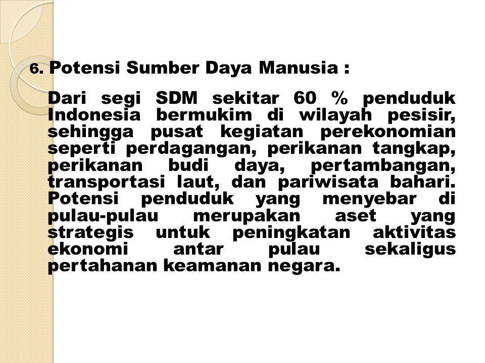 6. Potensi Sumber Daya Manusia : Dari segi SDM sekitar 60 % penduduk Indonesia bermukim di wilayah pesisir, sehingga pusat kegiatan perekonomian seper