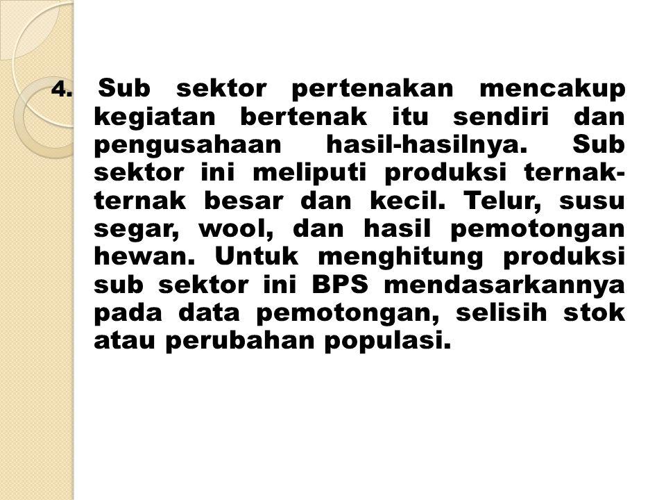 4.Sub sektor pertenakan mencakup kegiatan bertenak itu sendiri dan pengusahaan hasil-hasilnya.