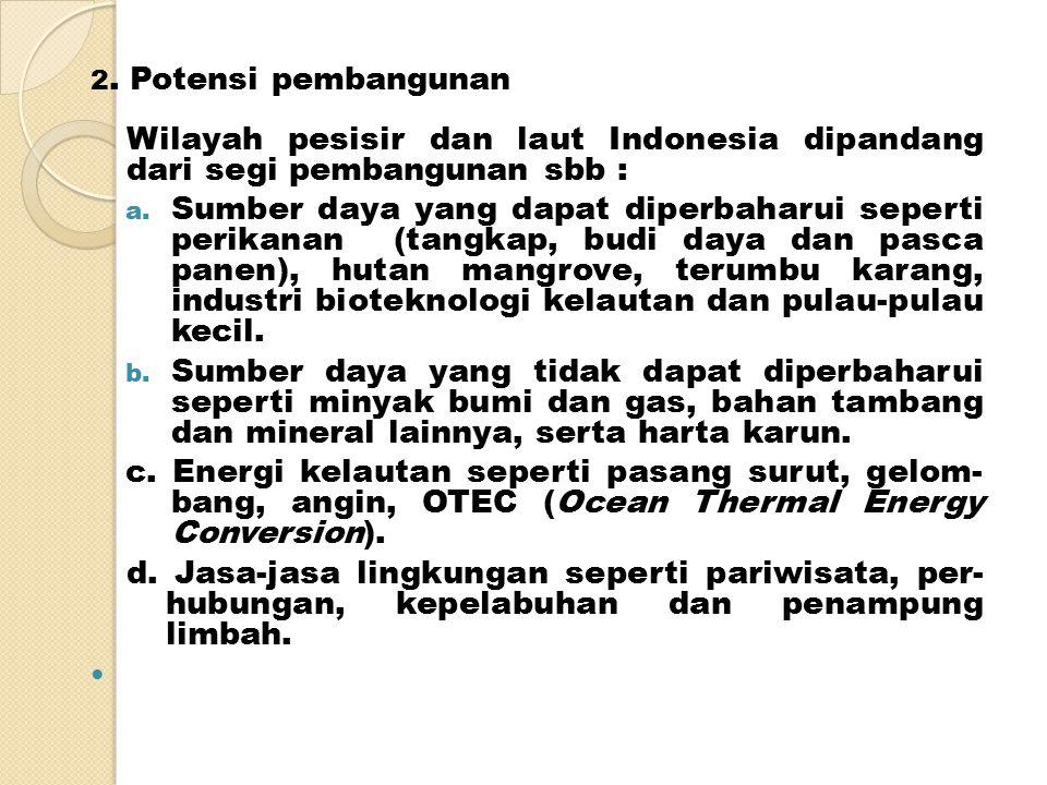 2.Potensi pembangunan Wilayah pesisir dan laut Indonesia dipandang dari segi pembangunan sbb : a.
