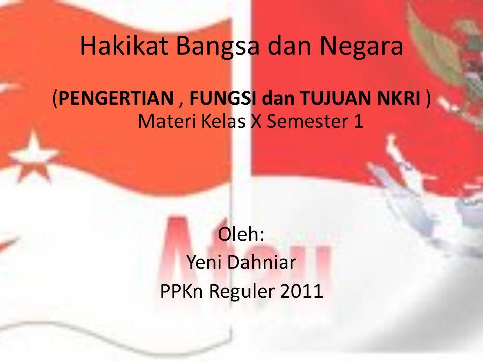 Hakikat Bangsa dan Negara (PENGERTIAN, FUNGSI dan TUJUAN NKRI ) Materi Kelas X Semester 1 Oleh: Yeni Dahniar PPKn Reguler 2011