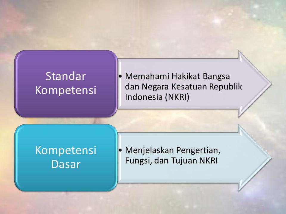 Memahami Hakikat Bangsa dan Negara Kesatuan Republik Indonesia (NKRI) Standar Kompetensi Menjelaskan Pengertian, Fungsi, dan Tujuan NKRI Kompetensi Da