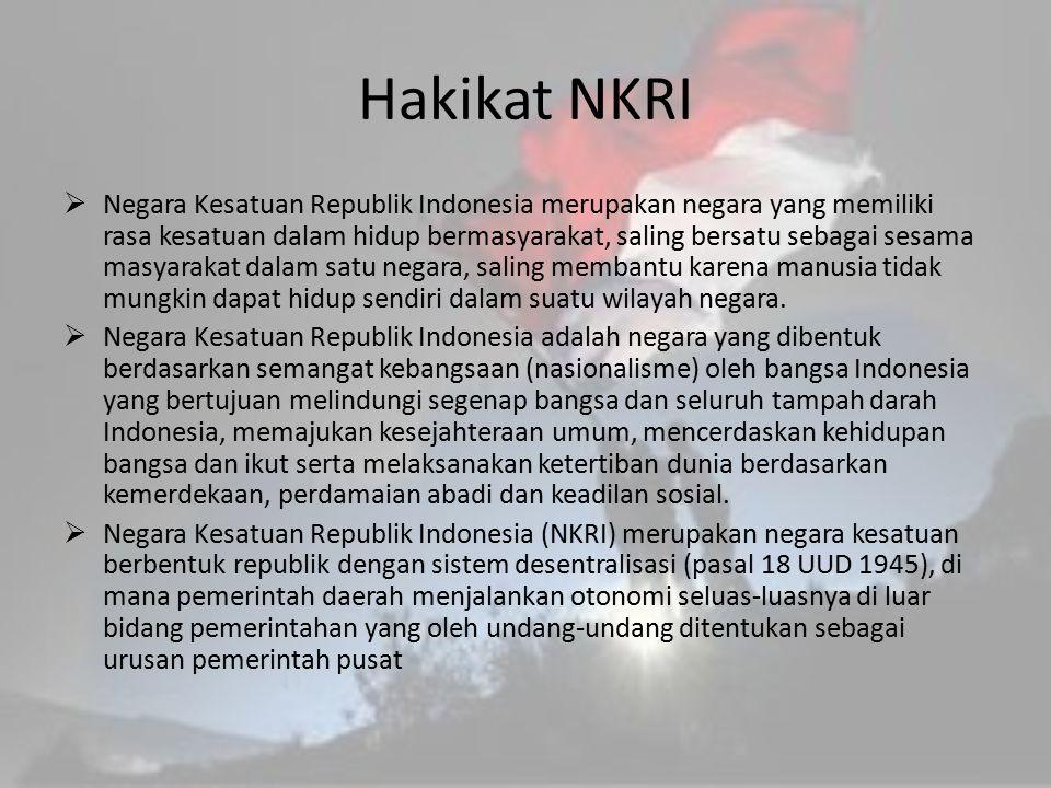 Hakikat NKRI  Negara Kesatuan Republik Indonesia merupakan negara yang memiliki rasa kesatuan dalam hidup bermasyarakat, saling bersatu sebagai sesam