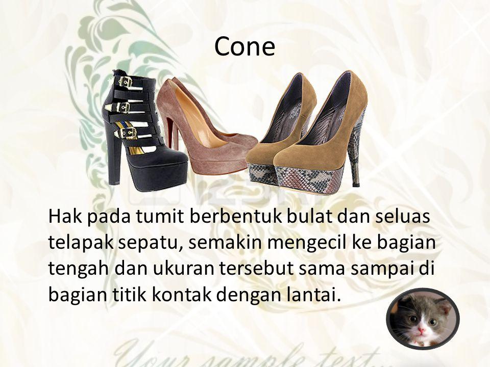 Cone Hak pada tumit berbentuk bulat dan seluas telapak sepatu, semakin mengecil ke bagian tengah dan ukuran tersebut sama sampai di bagian titik konta