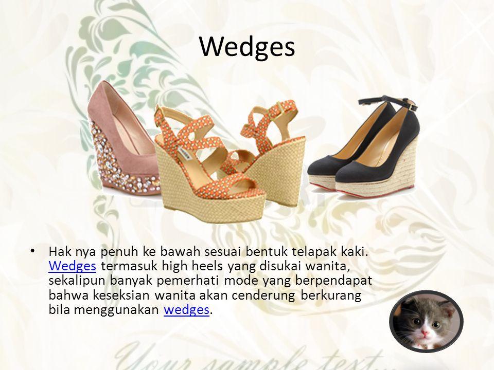 Wedges Hak nya penuh ke bawah sesuai bentuk telapak kaki. Wedges termasuk high heels yang disukai wanita, sekalipun banyak pemerhati mode yang berpend