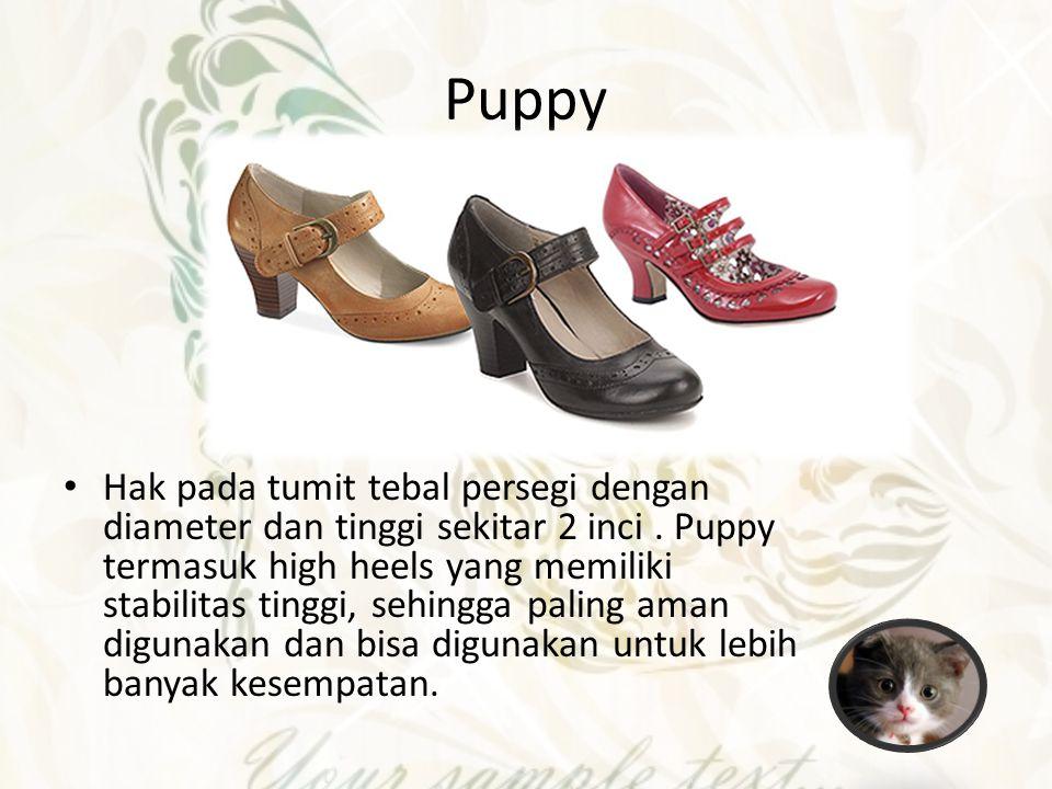 Puppy Hak pada tumit tebal persegi dengan diameter dan tinggi sekitar 2 inci. Puppy termasuk high heels yang memiliki stabilitas tinggi, sehingga pali