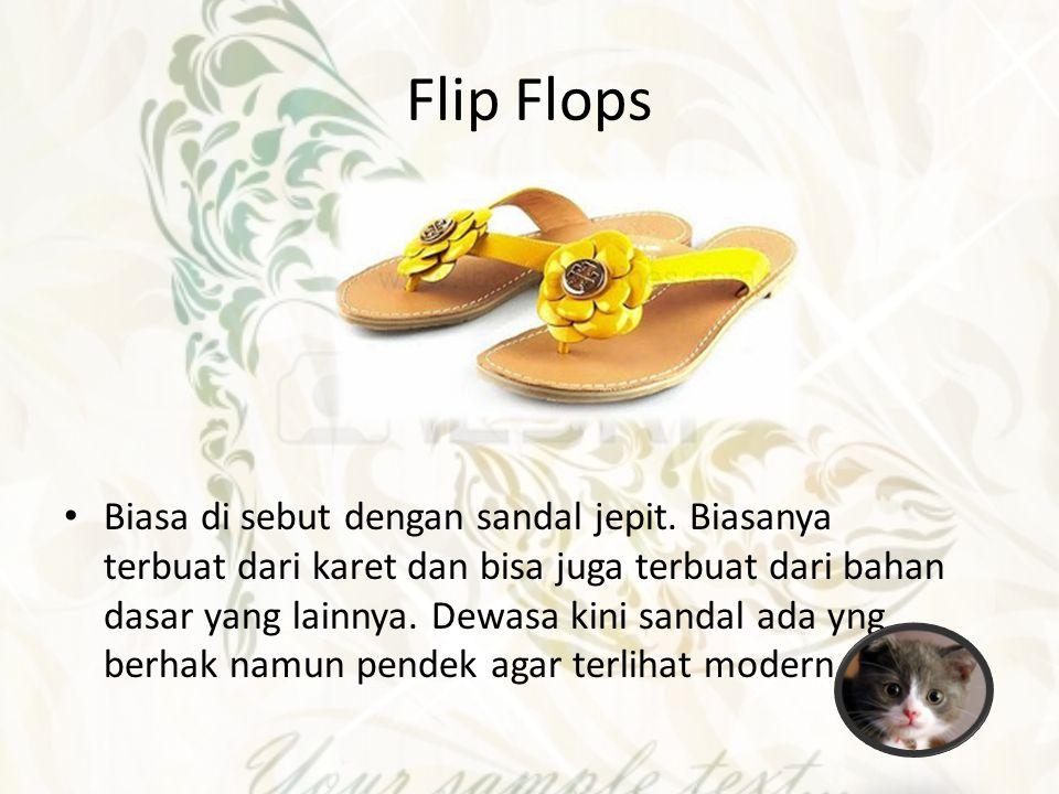 Flip Flops Biasa di sebut dengan sandal jepit. Biasanya terbuat dari karet dan bisa juga terbuat dari bahan dasar yang lainnya. Dewasa kini sandal ada